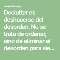 Declutter es deshacerse del desorden. No se trata de ordenar, sino de eliminar el desorden para siempre. Hacer declutter es una parte vital del minimalismo.