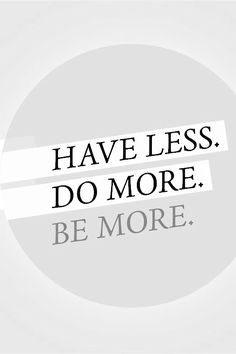 Have less. Do More. Be More #minimalism