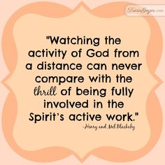 """Watching the activity of God from a distance can never compare with the thrill of being fully involved in the Spirit's active work."" - Henry and Mel Blackaby - from TriciaGooyer.com"