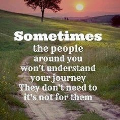 Sometimes The People Around You Won't Understand Your Journey They Don't Need To...It's Not For Them life quotes life journey life quotes and sayings life inspiring quotes life image quotes