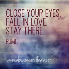 """""""Close your eyes. Fall in love. Stay there."""" - Rumi"""