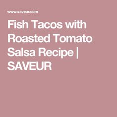 Fish Tacos with Roasted Tomato Salsa Recipe | SAVEUR