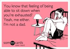 You know that feeling of being able to sit down when you're exhausted? Yeah, me either. I'm not a dad.