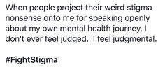 When people project their weird stigma nonsense onto me for speaking openly about my own mental health journey, I don't ever feel judged.  I feel judgmental.    #FightStigma