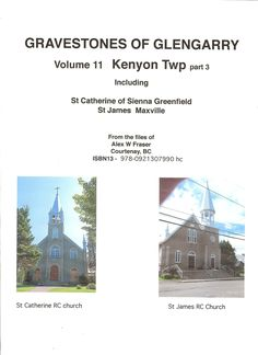 Gravestones of Glengarry Vol 13, 2014, Kenyon Township Part 3 St Catherine - St James cerlox comb bound 8.5 X 11, soft cover, by Alex W. Fraser, ISBN 978-0921307990 hc ISBN 978-1897484005 pdf listing 385 markers with 1,267 entries in the name index with a total of 169 pages  are as follows St Catherine of Sienna, Greenfield; St James RC Cemetery, Maxville. cost $48.00 hard copy mailed more http://glengarrycounty.com/gofg.html
