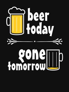 A funny beer design, drinking pun, beer today gone tomorrow. Shows a full pint of beer on top of an empty pint glass. A great gift for men of anyone who likes to drink beer. Perfect for a Fathers Day gift. Beer Slogans, Beer Puns, Beer Humor, Funny Puns, Funny Beer Quotes, Drinking Puns, Bar Quotes, Nautical T Shirts, Beer Club