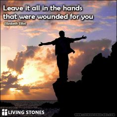 Leave it all in the hands that were wounded for you! -- Elizabeth Elliot www.LivingStones-SBC.com