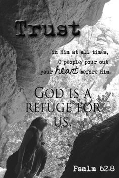 Psalm 62:8 ~ Trust in Him at all times, O people pour out your heart before Him, God is a refuge for us...