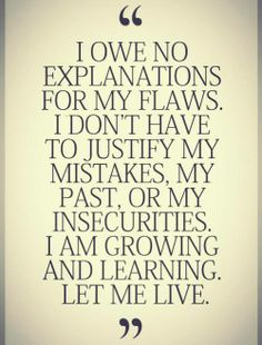 I owe no explanations for my flaws.