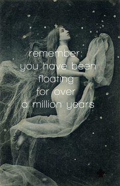remember:  you have been floating for a million years