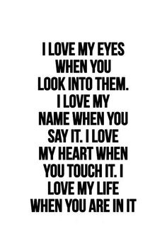 I love my eyes when you look into them. I love my name when you say it. I love my life when you are in it.