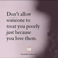 Don't allow someone to treat you poorly just because you love them