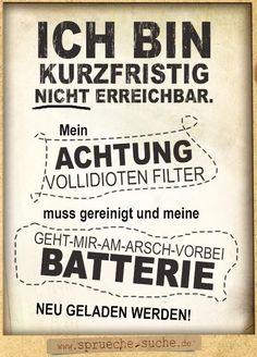 Ich bin kurzfristig nicht erreichbar. Mein Achtung Vollidioten Filter muss gereinigt und meine geht-mir-am-Arsch-vorbei Batterie neu geladen werden.