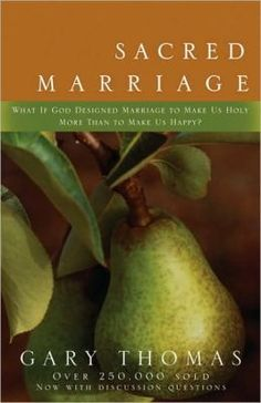 Sacred Marriage: What If God Designed Marriage to Make Us Holy More Than to Make Us Happy? by Gary Thomas.