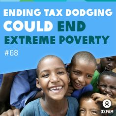Ending tax dodging could end extreme poverty. Shocking new statistics released by Oxfam this week have shown that governments are letting people hide at least $18.5 trillion in offshore tax havens. Yes, you read that right: not $18.5 million, or even $18.5 billion, but $18.5 trillion! If these companies and individuals paid their dues, it would total more than $150 billion – money which could be spent on schools, hospitals and libraries.
