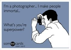 I'm a photographer... I make people immortal... What's you're superpower?