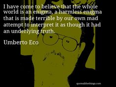 Umberto Eco - quote -- I have come to believe that the whole world is an enigma, a harmless enigma that is made terrible by our own mad attempt to interpret it as though it had an underlying truth. #quote #quotation #aphorism