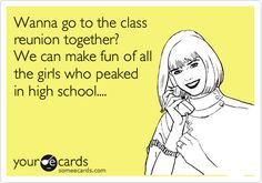 Funny Reunions Ecard: Wanna go to the class reunion together? We can make fun of all the girls who peaked in high school....