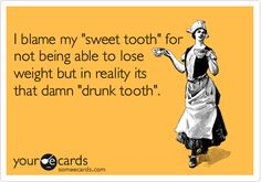I blame my 'sweet tooth' for not being able to lose weight but in reality its that damn 'drunk tooth'.