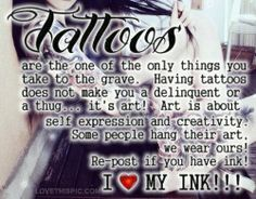 Tattoos are the one of the only things you take to the Grave. Having tattoos does not make you a delinquent or a thug... It's art! Art is about self-expression and creativity. Some people hang their art, we wear ours!