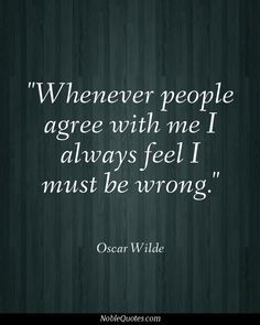 Whenever people agree with me I always feel i must be wrong  - Oscar Wilde
