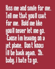 leaving on a jet plane - John Denver (but Y'all know I hear Mos Def rhyming verses of Travelin' Man when I read these lyrics) =) Great song. Great Song Lyrics, Lyrics To Live By, Song Lyric Quotes, Music Lyrics, Music Quotes, Music Songs, Famous Song Lyrics, Old Song Lyrics, John Denver
