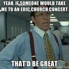 Yeah, if someone could take me to an Eric Church concert that be great