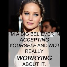 I'm a big believer in accepting yourself and not worrying about it. ~ Jennifer Lawrence
