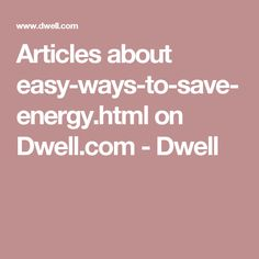 Articles about easy-ways-to-save-energy.html on Dwell.com - Dwell