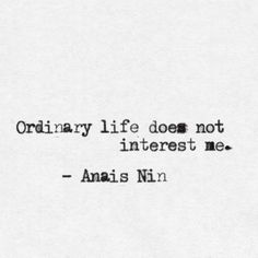 Ordinary life does not interest me