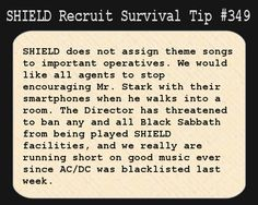 S.H.I.E.L.D. Recruit Survival Tip #346:S.H.I.E.L.D. does not assign theme songs to important operatives. We would like all agents to stop encouraging Mr. Stark with their smartphones when he walks into a room. The Director has threatened to ban any and all Black Sabbath from being played in S.H.I.E.L.D. facilities, and we really are running short on good music ever since AC/DC was blacklisted last week.  [Submitted by scarecroweyes]