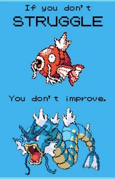 Inspirational thought of the day, brought to you by Magikarp :) Gyarados and Magikarp are in my top ten favorites of all time.