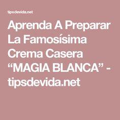 "Aprenda A Preparar La Famosísima Crema Casera ""MAGIA BLANCA"" - tipsdevida.net"