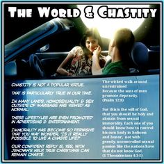 How does the world view chastity?  CHASTITY is not a popular virtue. That is particularly true in our time. In many lands, homosexuality and sex outside of marriage are viewed as normal. These lifestyles are even promoted in advertising and entertainment. (Ps. 12:8) Immorality has become so pervasive that you may wonder, 'Is it really possible to live a chaste life?' Our confident reply is, Yes, with Jehovah's help, true Christians can remain chaste.—Read1Thessalonians 4:3-5.  The wicked…