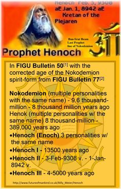 In FIGU Bulletin 50[1] with the corrected age of the Nokodemion spirit-form from FIGU Bulletin 77[2]  Nokodemion (multiple personalities with the same name) - 9.6 thousand-million - 8 thousand million years ago Henok (multiple personalities w/ the same name) 8 thousand-million - 389,000 years ago •Henoch (Enoch) 3 personalities w/ the same name •Henoch I - 13500 years ago •Henoch II - 3-Feb-9308 v. - 1-Jan-8942 v. •Henoch III - 4-5000 years ago…