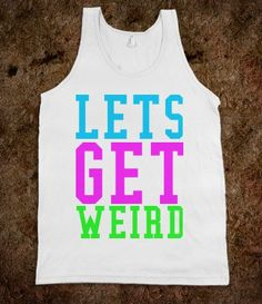 Lets Get Weird Tank - New Row - Skreened T-shirts, Organic Shirts, Hoodies, Kids Tees, Baby One-Pieces and Tote Bags