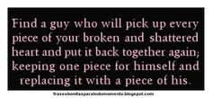 Frases Bonitas Para Todo Momento: FIND A GUY WHO WILL PICK UP EVERY PIECES OF YOUR BROKEN AND SHATTERED HEART AND PUT IT BACK TOGETHER AGAIN, KEEPING ONE PIECE FOR HIMSELF AND REPLACING IT WITH A PIECE OF HIS.