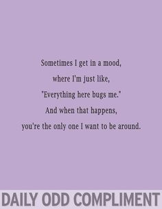 "Daily Odd Compliment: Sometimes I get in a mood where I'm just like: ""Everything here bugs me."" And when that happens you're the only one I want to be around."