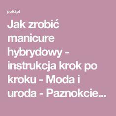 Jak zrobić manicure hybrydowy - instrukcja krok po kroku - Moda i uroda - Paznokcie - Polki.pl