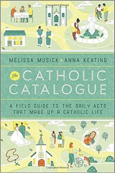 The Catholic Catalogue: A Field Guide to the Daily Acts That Make Up a Catholic Life: Melissa Musick, Anna Keating: 9781101903179: Amazon.com: Books