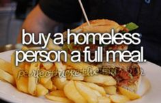 buy a homeless person a full meal #bucketlist