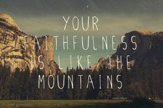 Your righteousness is like the great mountains; Your mercy, Oh Lord, is in the heavens; and your faithfulness reaches to the clouds. Psalm 36:5-6