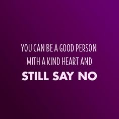 """Sometimes saying """"no"""" can be beneficial.  No means """"Not Right Now"""".  And guess what? You are still a good person for doing so."""