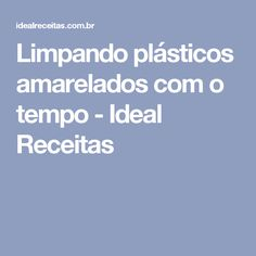 Limpando plásticos amarelados com o tempo - Ideal Receitas