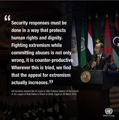 """""""Security responses must be done in a way that protects human rights and dignity. Fighting extremism while committing abuses is not only wrong, it is counter-productive,"""" said Ban Ki-moon at a Summit of the League of Arab States on 28 March 2015.  The Secretary-General called on leaders gathered at the meeting in Egypt to work with each other and the UN to strengthen bonds for the people of this region and the security of the world.  More at: http://j.mp/1HVZSJn"""