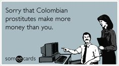 Sorry that Colombian prostitutes make more money than you.