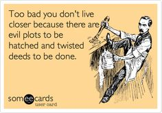 Funny Thinking of You Ecard: Too bad you don't live closer because there are evil plots to be hatched and twisted deeds to be done.