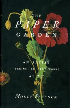 This is the stunning true story of an 18th century Englishwoman who, late in life, bloomed as a botanical illustrator of remarkable gifts. She comes from an earlier time than my fictitious Alma Whittaker, but she has much the same spirit... Paper Garden Molly Peacock