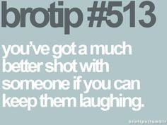 you've got a much better shot with someone if you can keep them laughing.