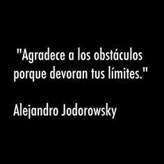 """""""Agradece a los obstáculos porque devoran tus límites"""". (Alejandro Jodorowsky)"""